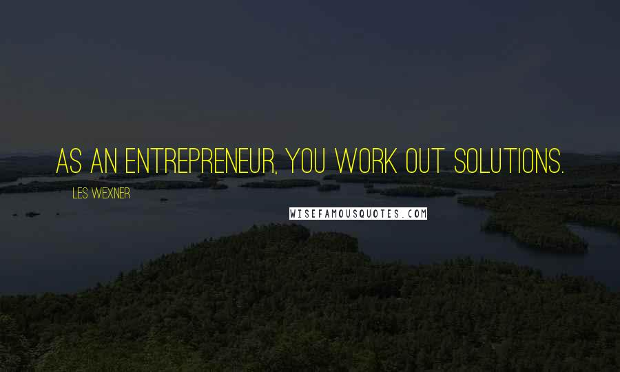 Les Wexner quotes: As an entrepreneur, you work out solutions.