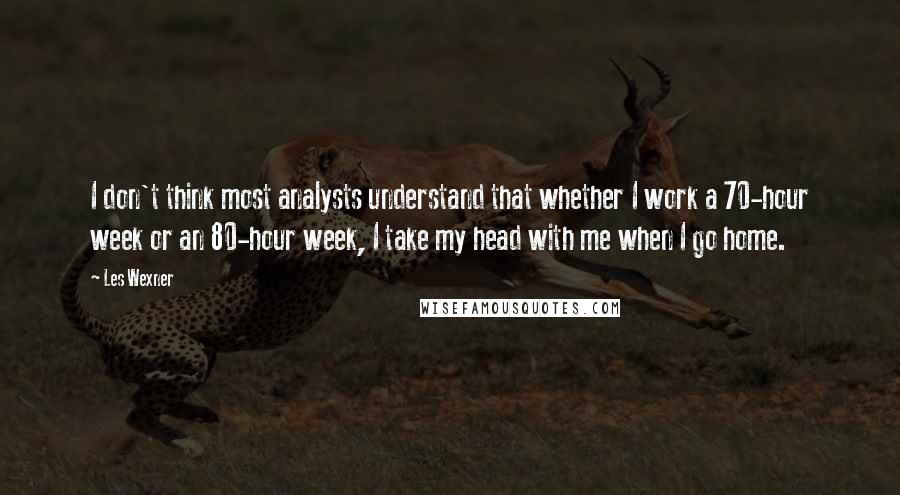 Les Wexner quotes: I don't think most analysts understand that whether I work a 70-hour week or an 80-hour week, I take my head with me when I go home.