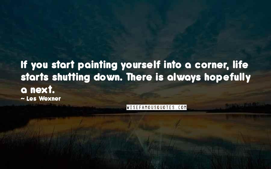 Les Wexner quotes: If you start painting yourself into a corner, life starts shutting down. There is always hopefully a next.