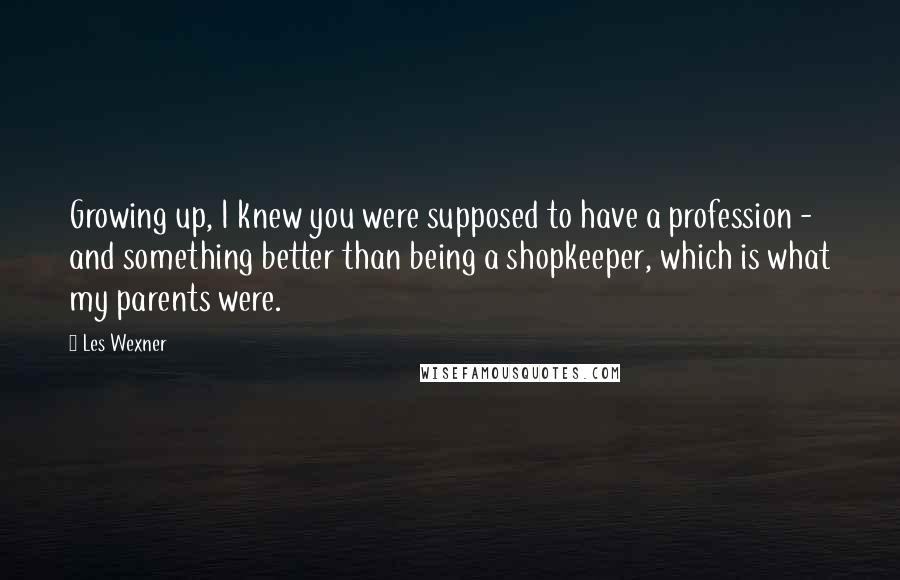 Les Wexner quotes: Growing up, I knew you were supposed to have a profession - and something better than being a shopkeeper, which is what my parents were.