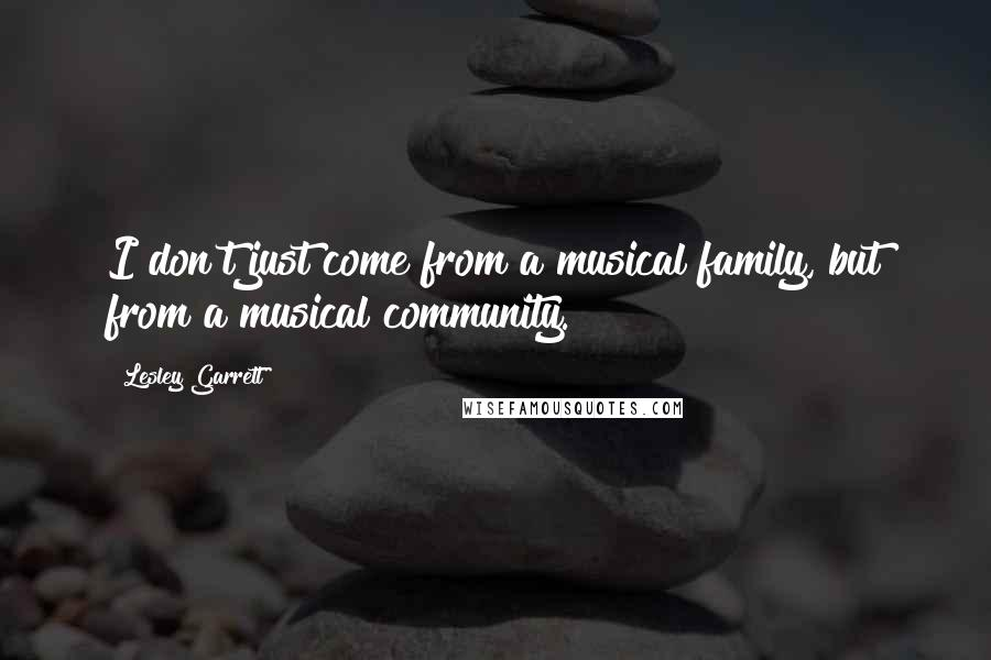 Lesley Garrett quotes: I don't just come from a musical family, but from a musical community.