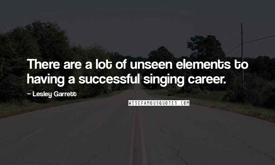 Lesley Garrett quotes: There are a lot of unseen elements to having a successful singing career.