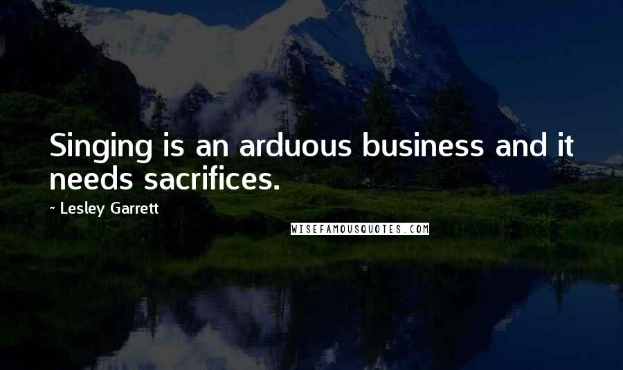 Lesley Garrett quotes: Singing is an arduous business and it needs sacrifices.