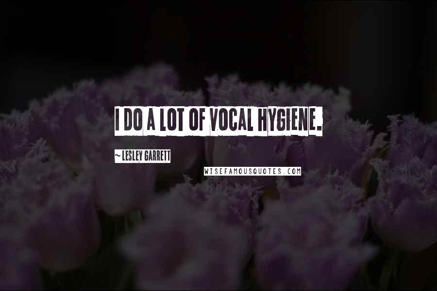Lesley Garrett quotes: I do a lot of vocal hygiene.