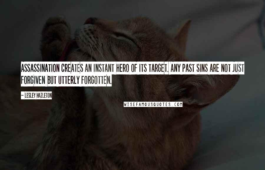 Lesley Hazleton quotes: Assassination creates an instant hero of its target. Any past sins are not just forgiven but utterly forgotten.