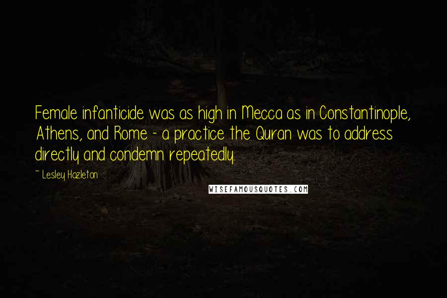 Lesley Hazleton quotes: Female infanticide was as high in Mecca as in Constantinople, Athens, and Rome - a practice the Quran was to address directly and condemn repeatedly.