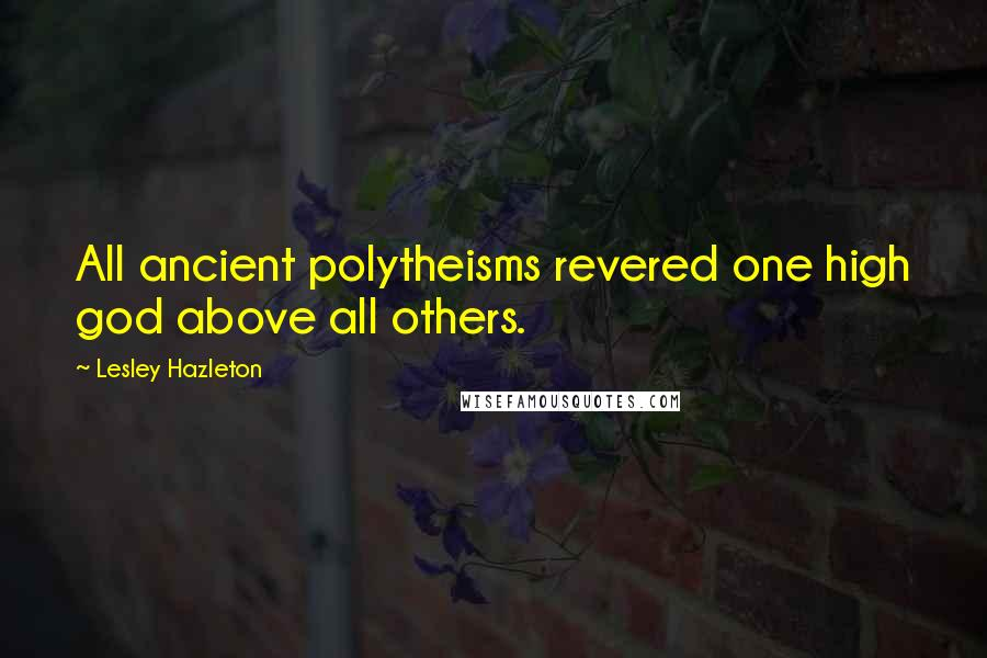 Lesley Hazleton quotes: All ancient polytheisms revered one high god above all others.