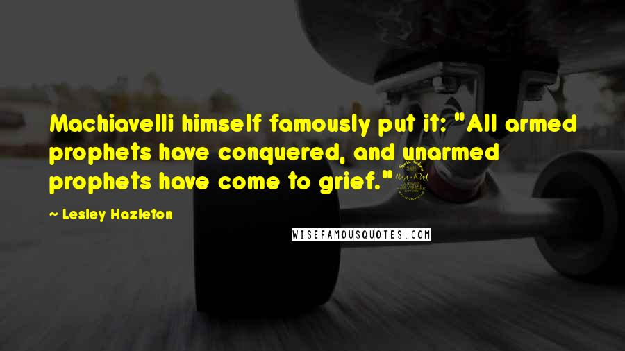 """Lesley Hazleton quotes: Machiavelli himself famously put it: """"All armed prophets have conquered, and unarmed prophets have come to grief.""""9"""