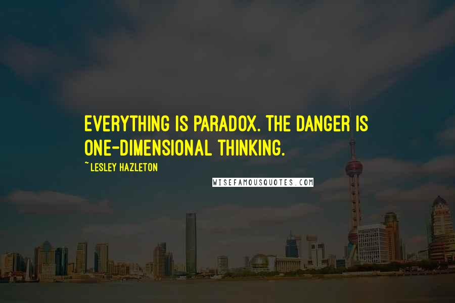 Lesley Hazleton quotes: Everything is paradox. The danger is one-dimensional thinking.