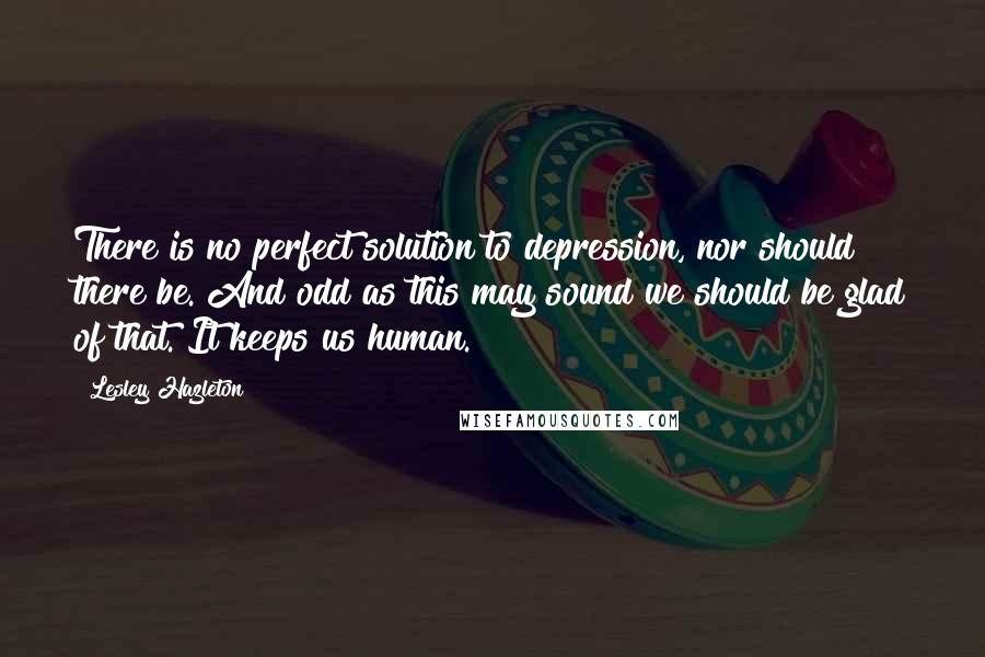 Lesley Hazleton quotes: There is no perfect solution to depression, nor should there be. And odd as this may sound we should be glad of that. It keeps us human.