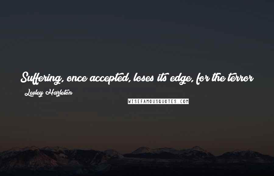Lesley Hazleton quotes: Suffering, once accepted, loses its edge, for the terror of it lessens, and what remains is generally far more manageable than we had imagined.