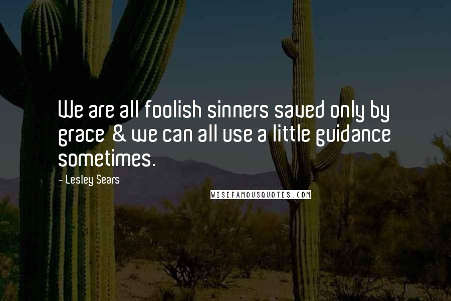Lesley Sears quotes: We are all foolish sinners saved only by grace & we can all use a little guidance sometimes.
