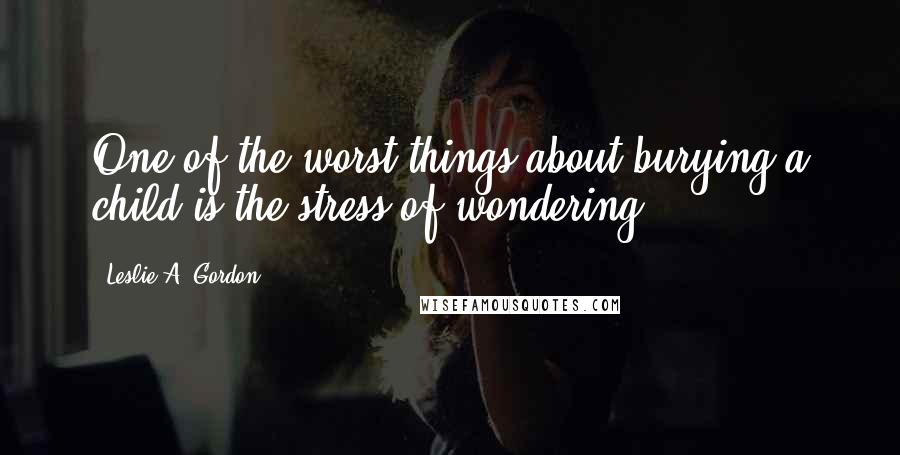 Leslie A. Gordon quotes: One of the worst things about burying a child is the stress of wondering.