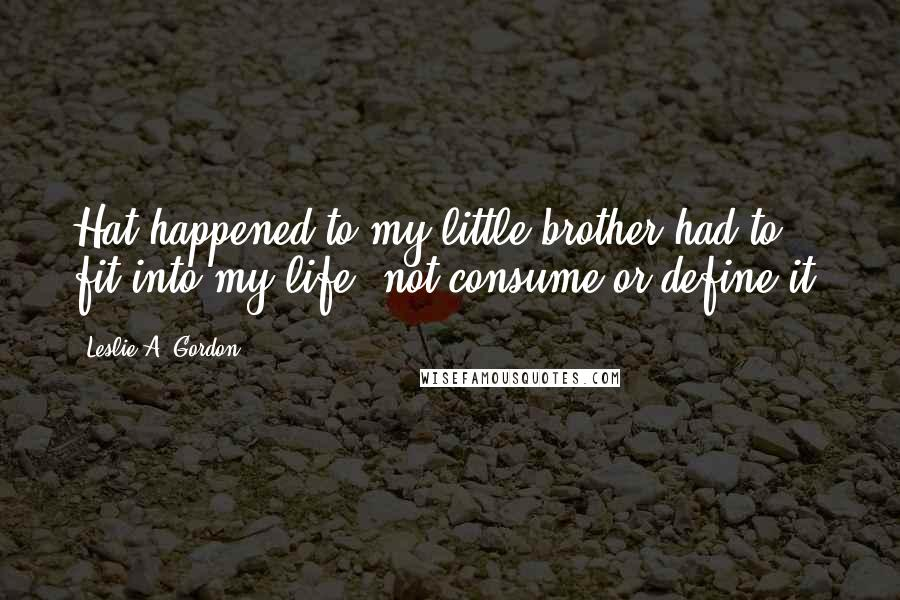 Leslie A. Gordon quotes: Hat happened to my little brother had to fit into my life, not consume or define it.
