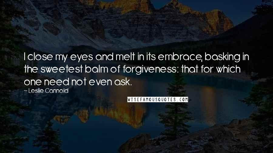 Leslie Cannold quotes: I close my eyes and melt in its embrace, basking in the sweetest balm of forgiveness: that for which one need not even ask.