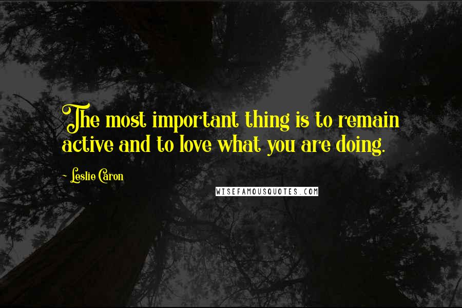 Leslie Caron quotes: The most important thing is to remain active and to love what you are doing.