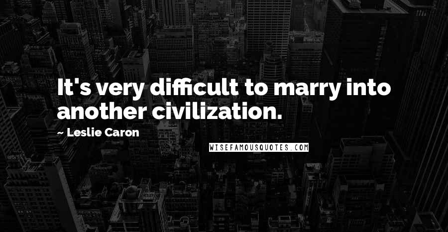 Leslie Caron quotes: It's very difficult to marry into another civilization.