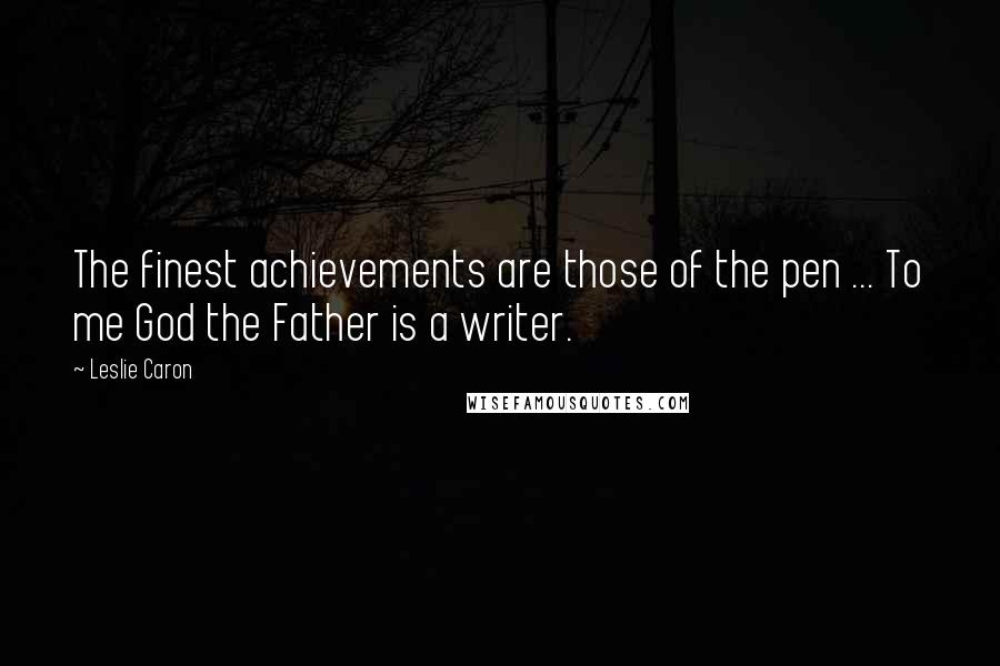Leslie Caron quotes: The finest achievements are those of the pen ... To me God the Father is a writer.