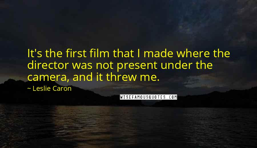 Leslie Caron quotes: It's the first film that I made where the director was not present under the camera, and it threw me.