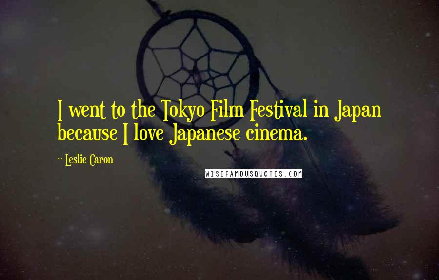 Leslie Caron quotes: I went to the Tokyo Film Festival in Japan because I love Japanese cinema.