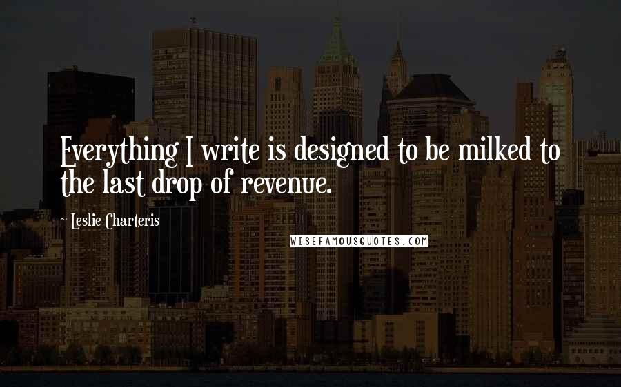 Leslie Charteris quotes: Everything I write is designed to be milked to the last drop of revenue.
