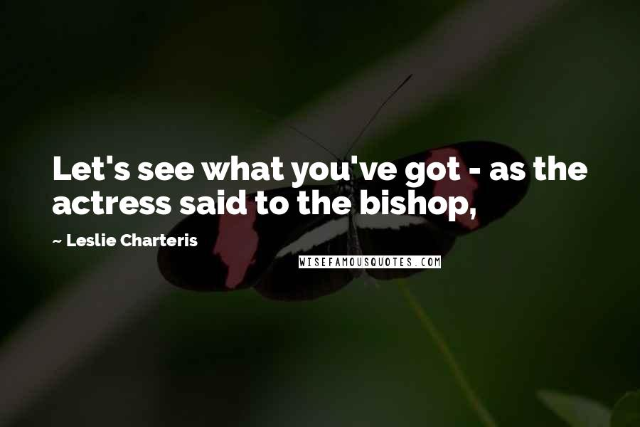 Leslie Charteris quotes: Let's see what you've got - as the actress said to the bishop,