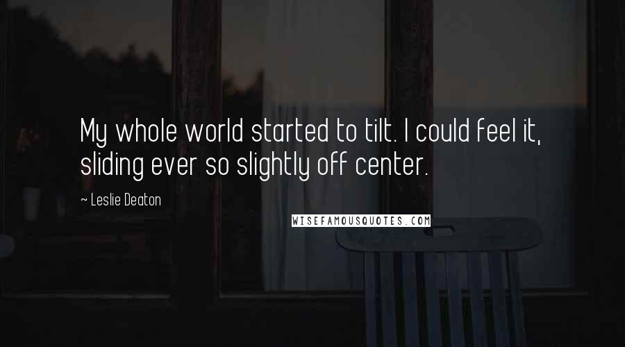 Leslie Deaton quotes: My whole world started to tilt. I could feel it, sliding ever so slightly off center.