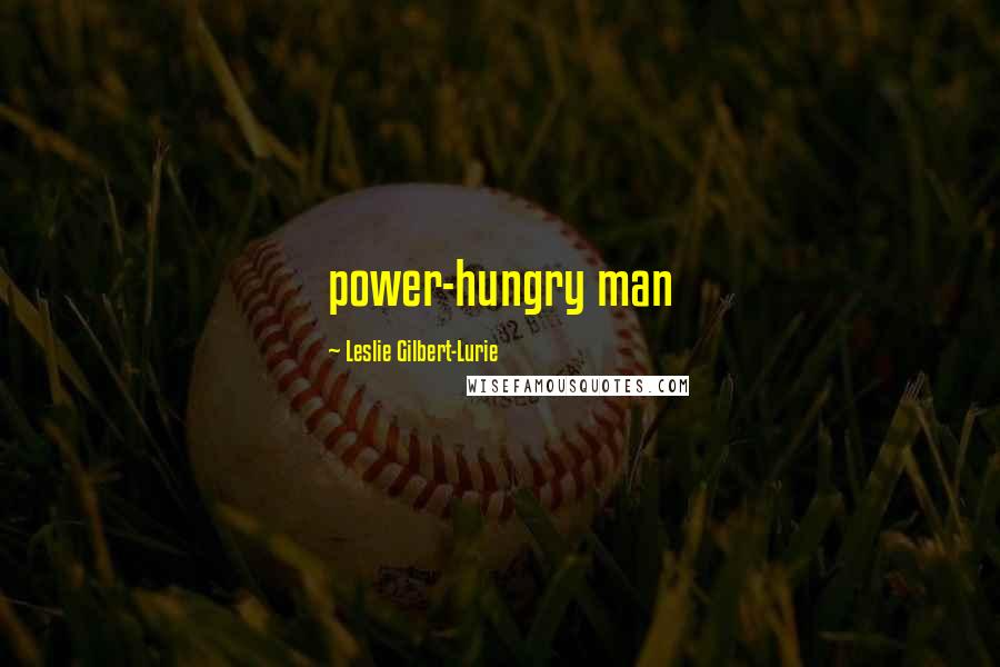 Leslie Gilbert-Lurie quotes: power-hungry man