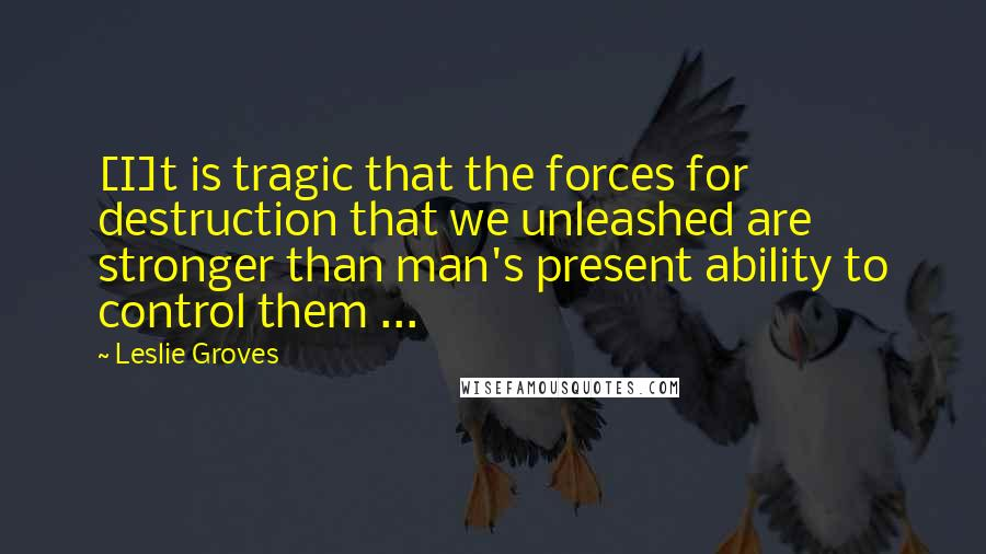 Leslie Groves quotes: [I]t is tragic that the forces for destruction that we unleashed are stronger than man's present ability to control them ...