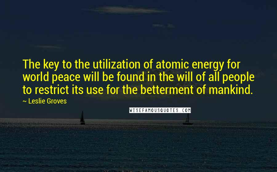 Leslie Groves quotes: The key to the utilization of atomic energy for world peace will be found in the will of all people to restrict its use for the betterment of mankind.