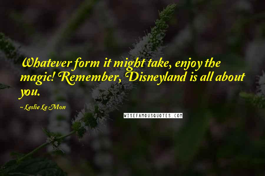 Leslie Le Mon quotes: Whatever form it might take, enjoy the magic! Remember, Disneyland is all about you.