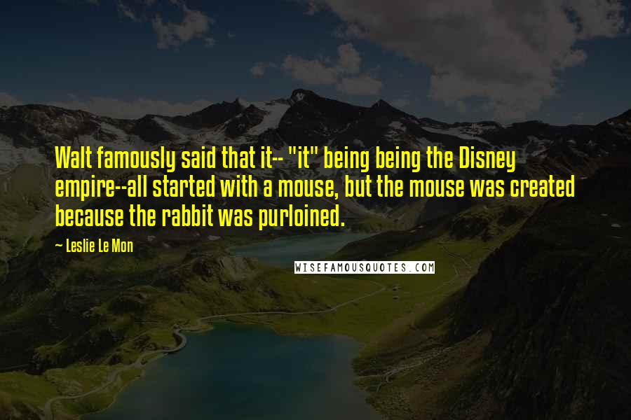 """Leslie Le Mon quotes: Walt famously said that it-- """"it"""" being being the Disney empire--all started with a mouse, but the mouse was created because the rabbit was purloined."""