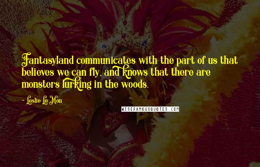 Leslie Le Mon quotes: Fantasyland communicates with the part of us that believes we can fly, and knows that there are monsters lurking in the woods.