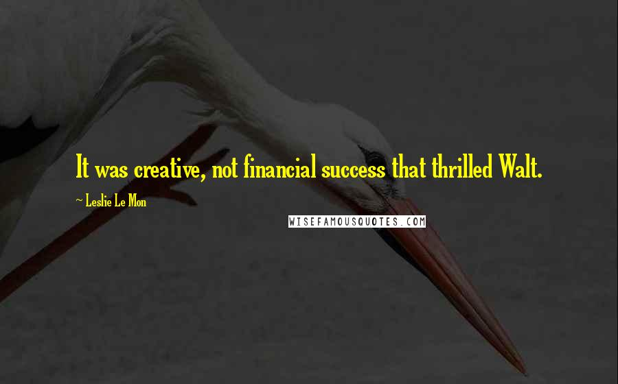 Leslie Le Mon quotes: It was creative, not financial success that thrilled Walt.