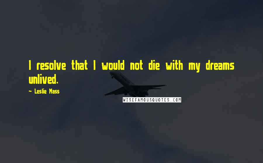 Leslie Mass quotes: I resolve that I would not die with my dreams unlived.