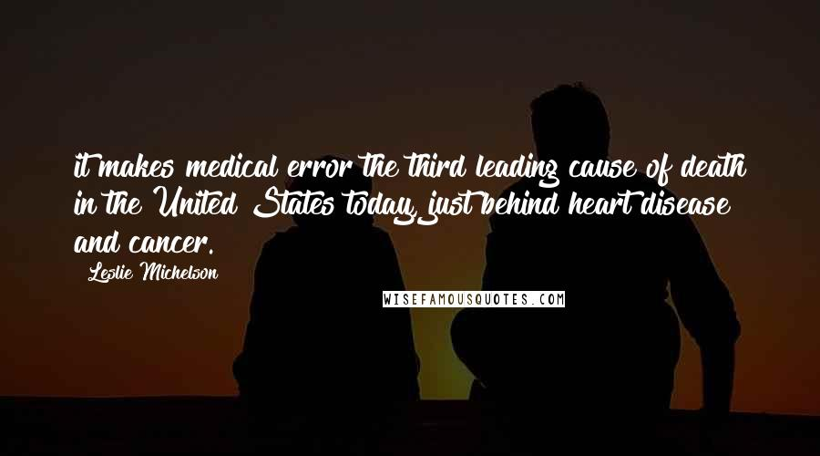 Leslie Michelson quotes: it makes medical error the third leading cause of death in the United States today, just behind heart disease and cancer.