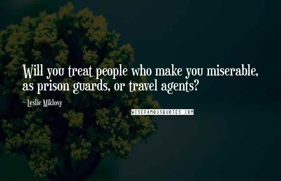 Leslie Miklosy quotes: Will you treat people who make you miserable, as prison guards, or travel agents?