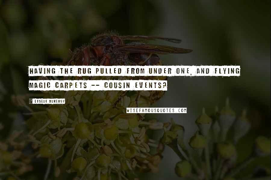 Leslie Miklosy quotes: Having the rug pulled from under one, and flying magic carpets -- cousin events?