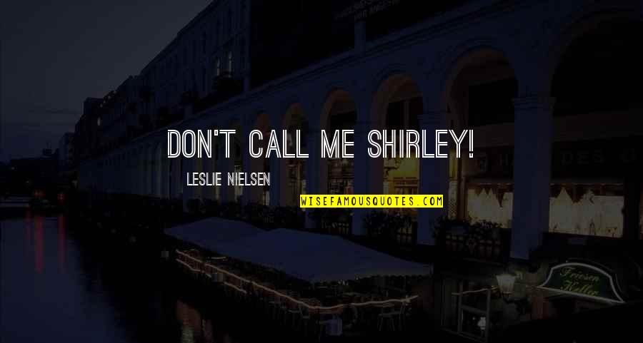 Leslie Nielsen Airplane Quotes By Leslie Nielsen: Don't call me Shirley!