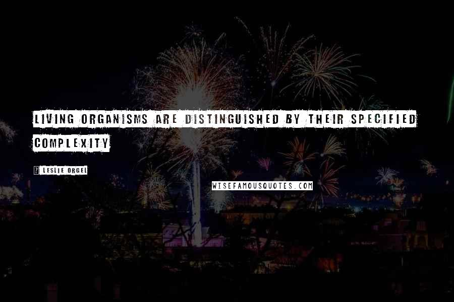 Leslie Orgel quotes: Living organisms are distinguished by their specified complexity