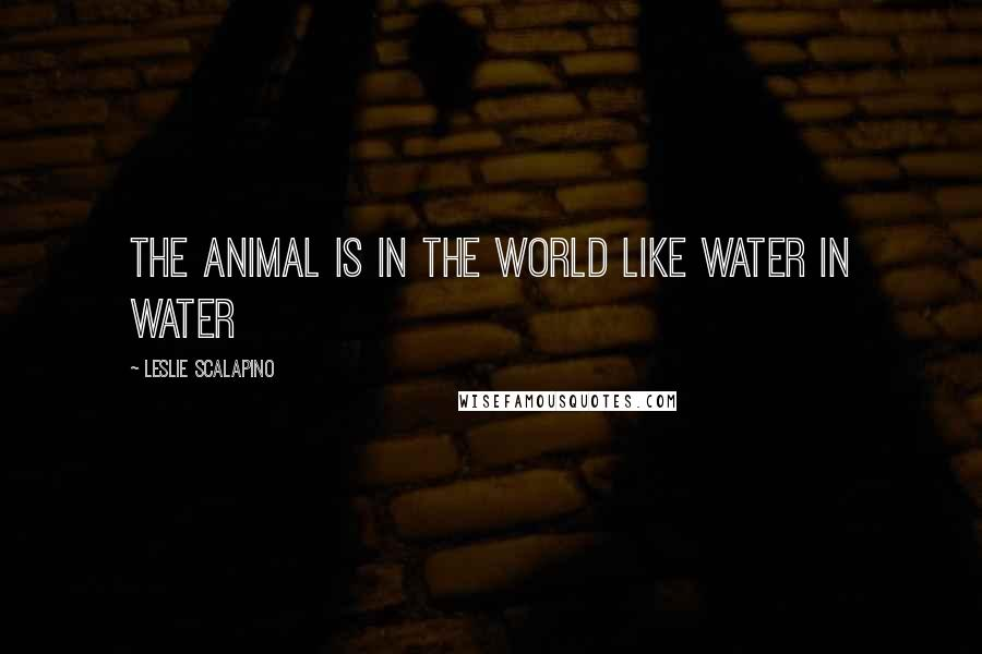 Leslie Scalapino quotes: The Animal is in the World Like Water in Water