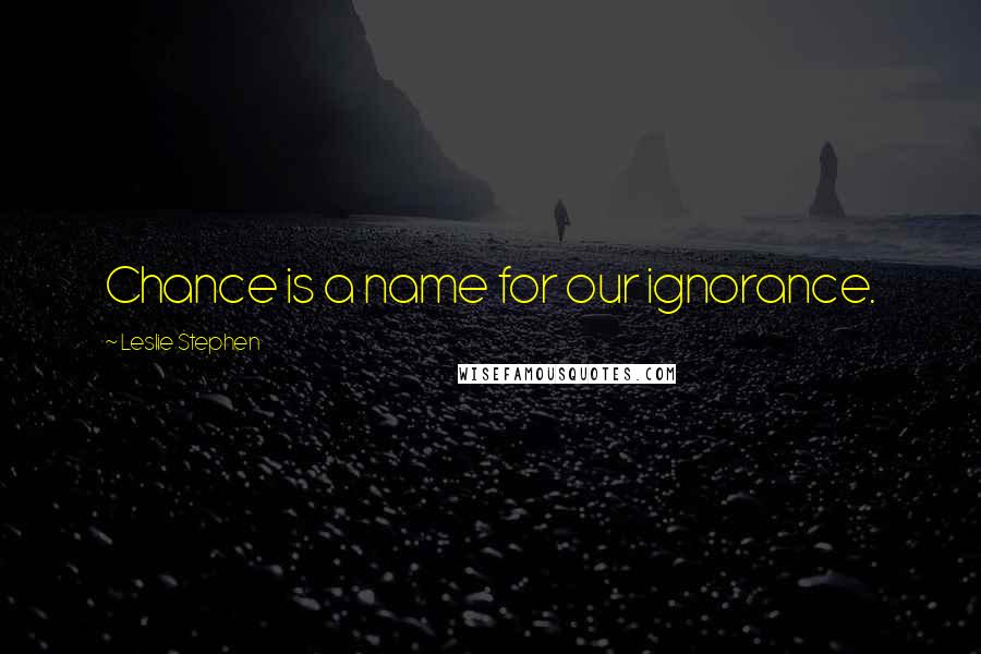 Leslie Stephen quotes: Chance is a name for our ignorance.
