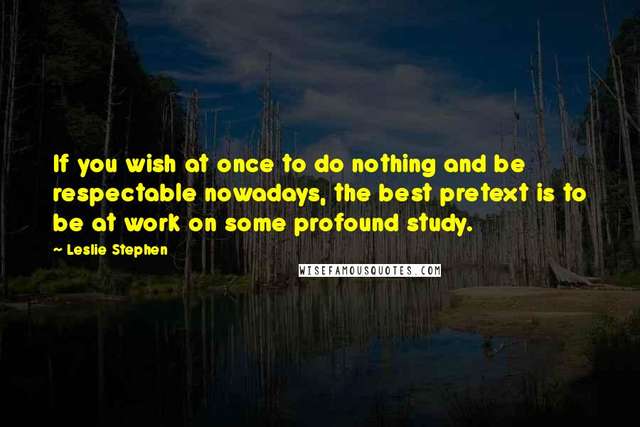 Leslie Stephen quotes: If you wish at once to do nothing and be respectable nowadays, the best pretext is to be at work on some profound study.