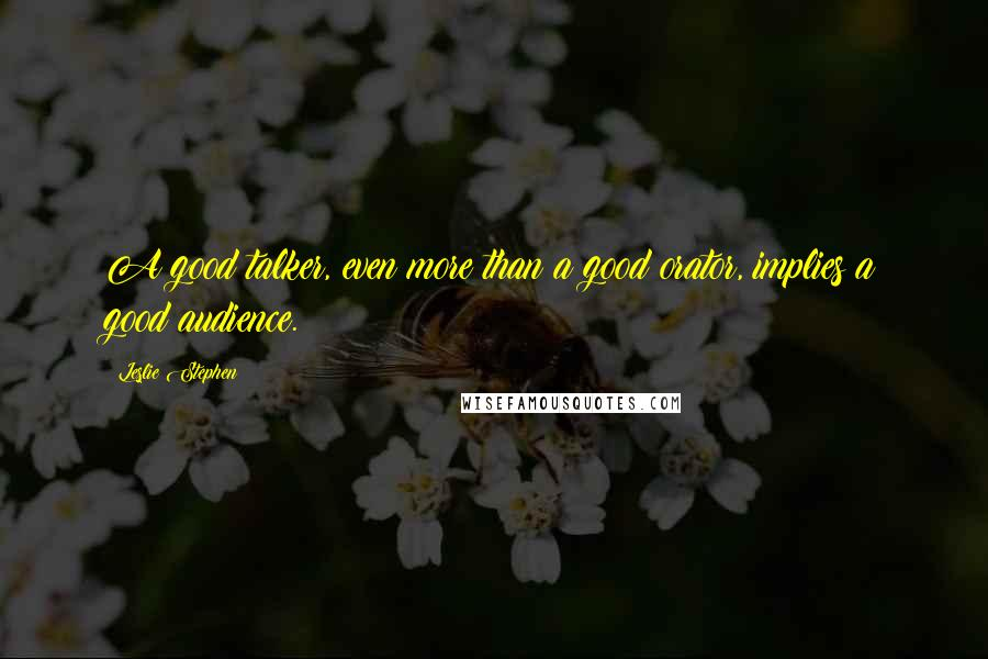 Leslie Stephen quotes: A good talker, even more than a good orator, implies a good audience.