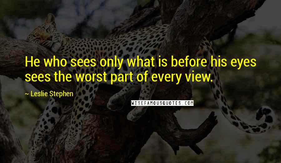 Leslie Stephen quotes: He who sees only what is before his eyes sees the worst part of every view.