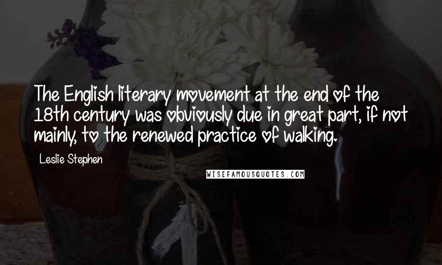Leslie Stephen quotes: The English literary movement at the end of the 18th century was obviously due in great part, if not mainly, to the renewed practice of walking.
