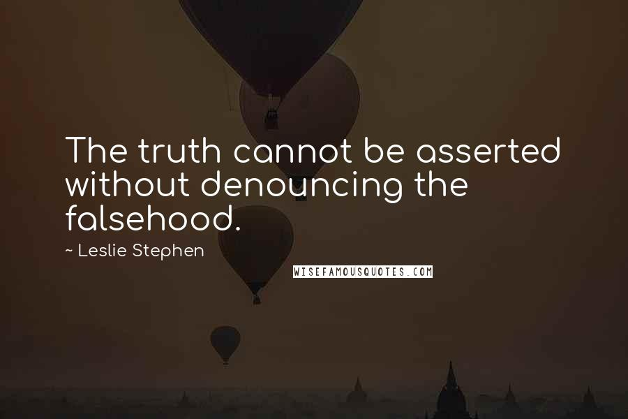 Leslie Stephen quotes: The truth cannot be asserted without denouncing the falsehood.