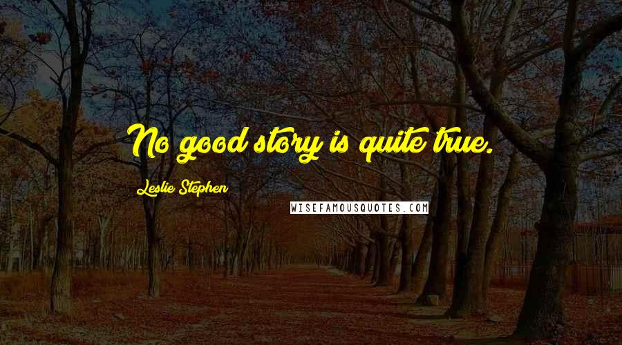 Leslie Stephen quotes: No good story is quite true.