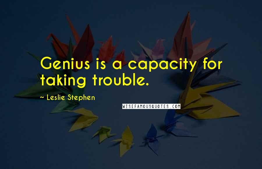 Leslie Stephen quotes: Genius is a capacity for taking trouble.