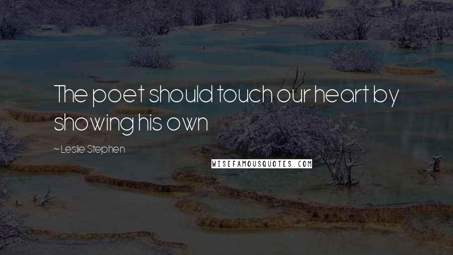 Leslie Stephen quotes: The poet should touch our heart by showing his own